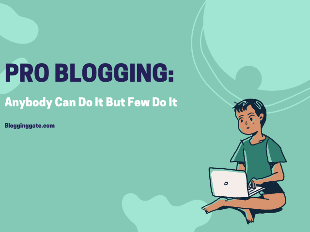 Pro Blogging Anybody Can Do It But Few Do It